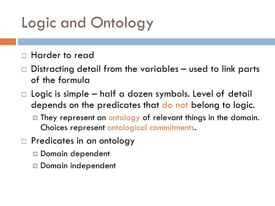 Logic and Ontology  Harder to read  Distracting detail from the variables – used to link parts of the formula  Logic is simple – half a dozen symbols.