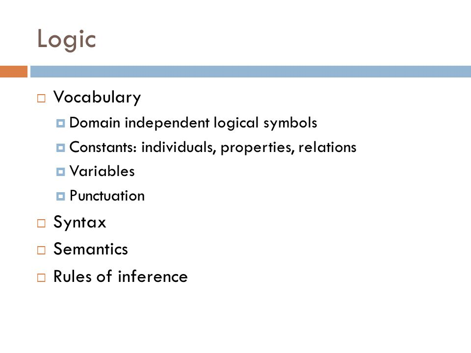 Logic  Vocabulary  Domain independent logical symbols  Constants: individuals, properties, relations  Variables  Punctuation  Syntax  Semantics  Rules of inference