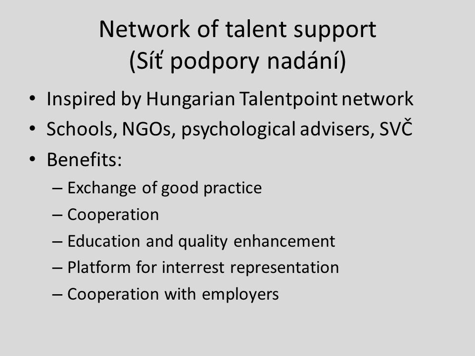 Network of talent support (Síť podpory nadání) Inspired by Hungarian Talentpoint network Schools, NGOs, psychological advisers, SVČ Benefits: – Exchan