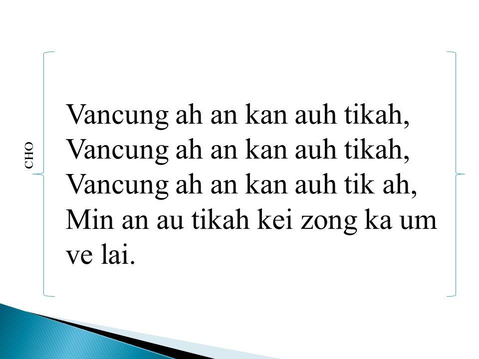 CHO Vancung ah an kan auh tikah, Vancung ah an kan auh tikah, Vancung ah an kan auh tik ah, Min an au tikah kei zong ka um ve lai.