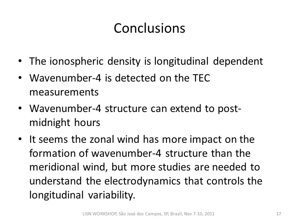Conclusions 17LISN WORKSHOP, São José dos Campos, SP, Brazil, Nov 7-10, 2011 The ionospheric density is longitudinal dependent Wavenumber-4 is detected on the TEC measurements Wavenumber-4 structure can extend to post- midnight hours It seems the zonal wind has more impact on the formation of wavenumber-4 structure than the meridional wind, but more studies are needed to understand the electrodynamics that controls the longitudinal variability.