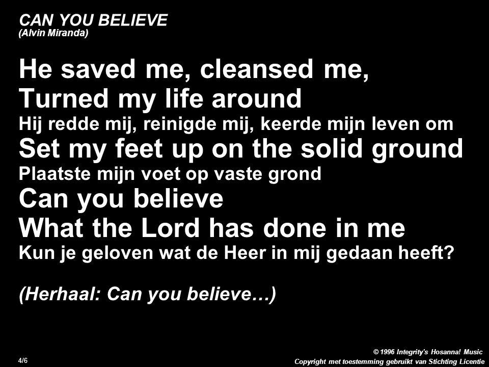 Copyright met toestemming gebruikt van Stichting Licentie 4/6 CAN YOU BELIEVE (Alvin Miranda) He saved me, cleansed me, Turned my life around Hij redd
