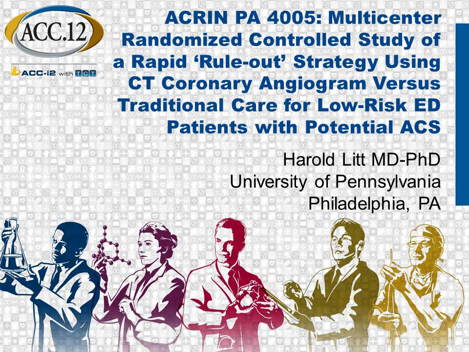 ACRIN PA 4005: Multicenter Randomized Controlled Study of a Rapid 'Rule-out' Strategy Using CT Coronary Angiogram Versus Traditional Care for Low-Risk ED Patients with Potential ACS Harold Litt MD-PhD University of Pennsylvania Philadelphia, PA