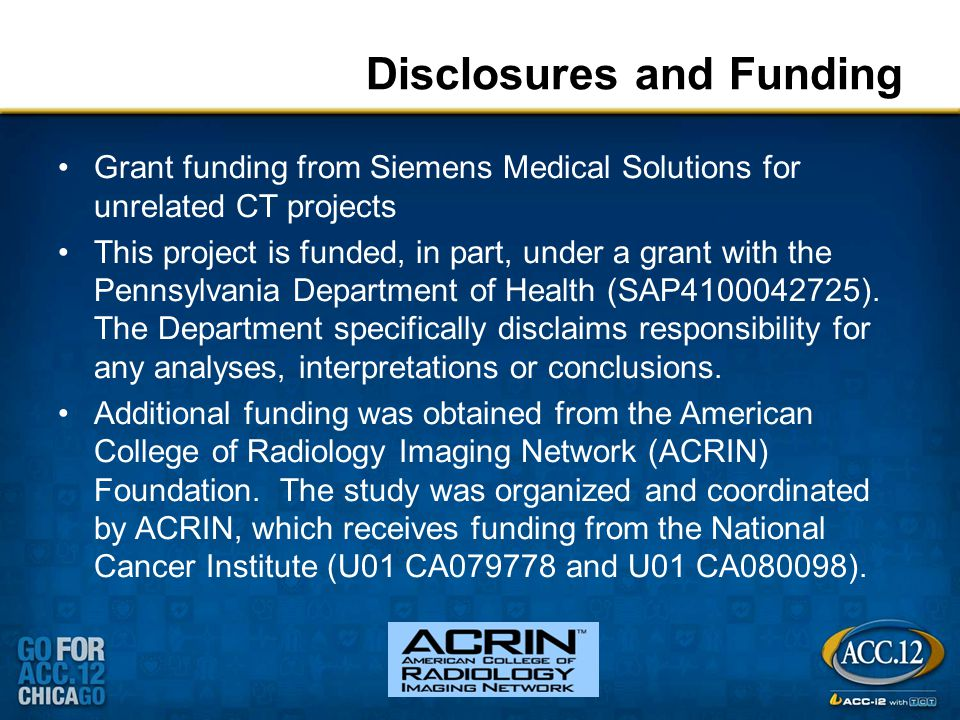 Disclosures and Funding Grant funding from Siemens Medical Solutions for unrelated CT projects This project is funded, in part, under a grant with the Pennsylvania Department of Health (SAP4100042725).