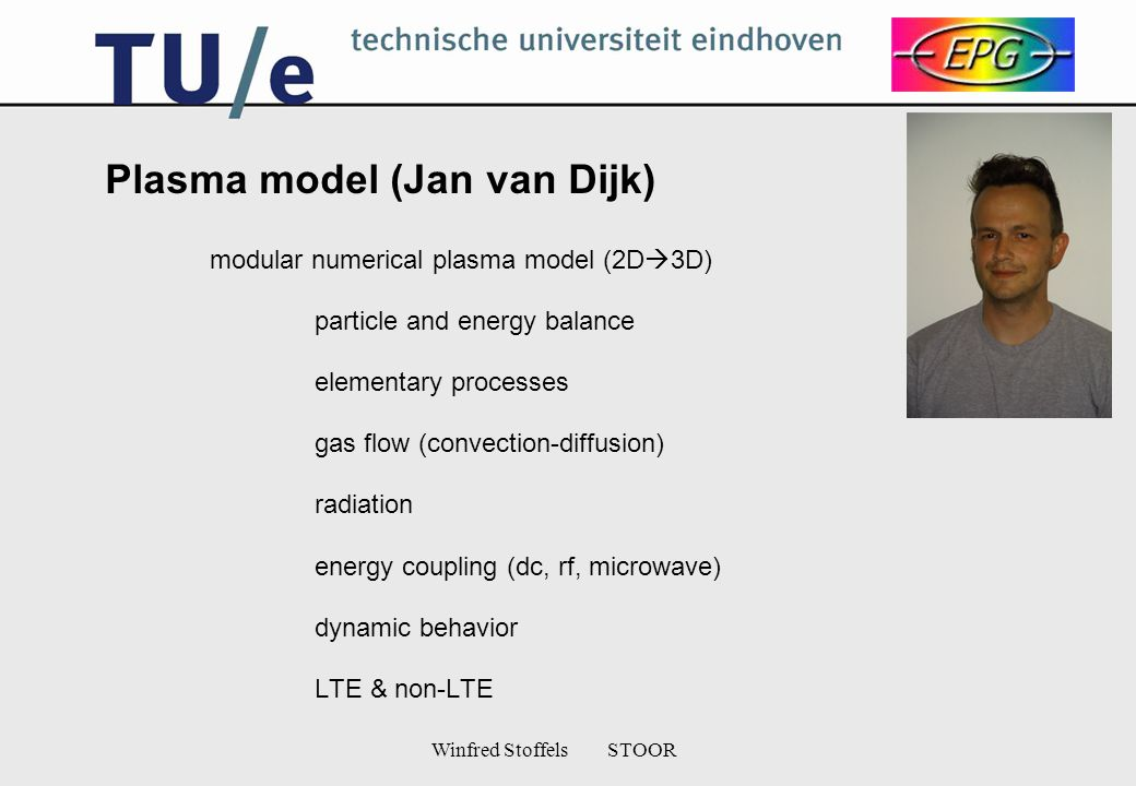 Winfred Stoffels STOOR Plasma model (Jan van Dijk) modular numerical plasma model (2D  3D) particle and energy balance elementary processes gas flow (convection-diffusion) radiation energy coupling (dc, rf, microwave) dynamic behavior LTE & non-LTE