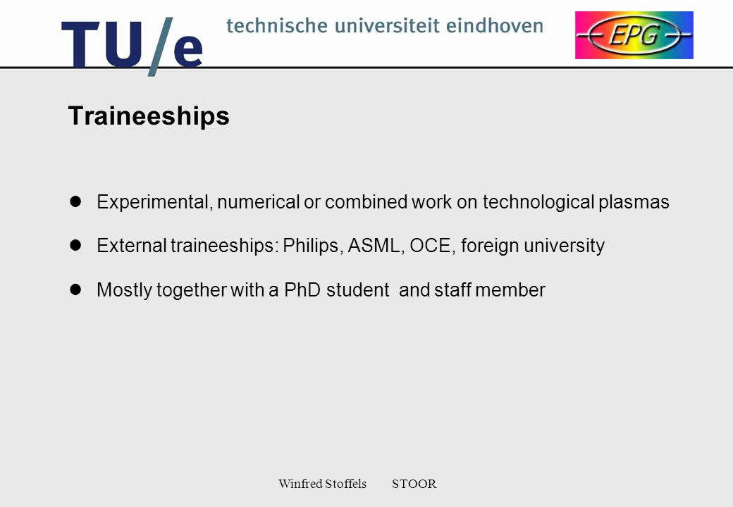 Winfred Stoffels STOOR Traineeships Experimental, numerical or combined work on technological plasmas External traineeships: Philips, ASML, OCE, foreign university Mostly together with a PhD student and staff member
