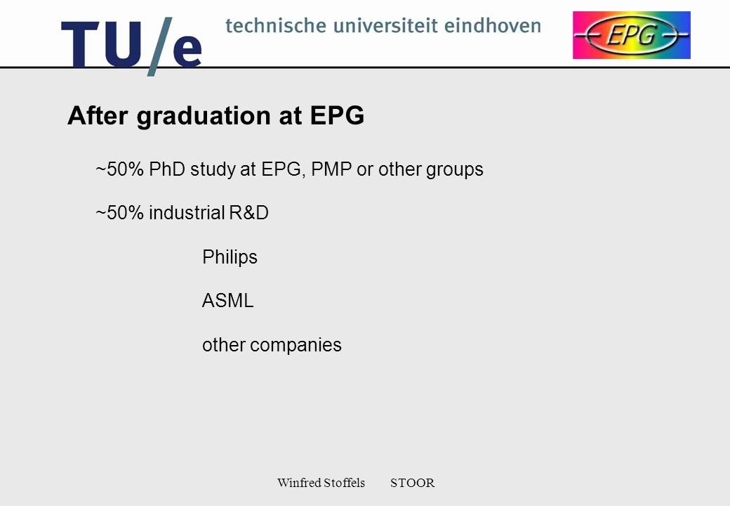 Winfred Stoffels STOOR After graduation at EPG ~50% PhD study at EPG, PMP or other groups ~50% industrial R&D Philips ASML other companies