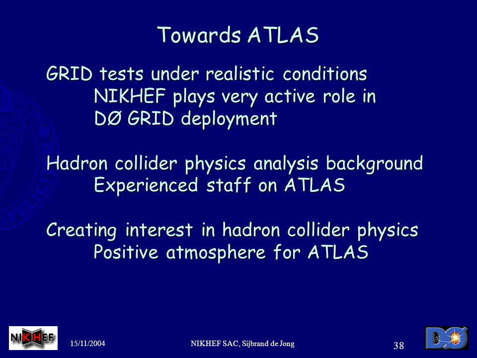 15/11/2004NIKHEF SAC, Sijbrand de Jong 38 Towards ATLAS GRID tests under realistic conditions NIKHEF plays very active role in DØ GRID deployment Hadron collider physics analysis background Experienced staff on ATLAS Creating interest in hadron collider physics Positive atmosphere for ATLAS