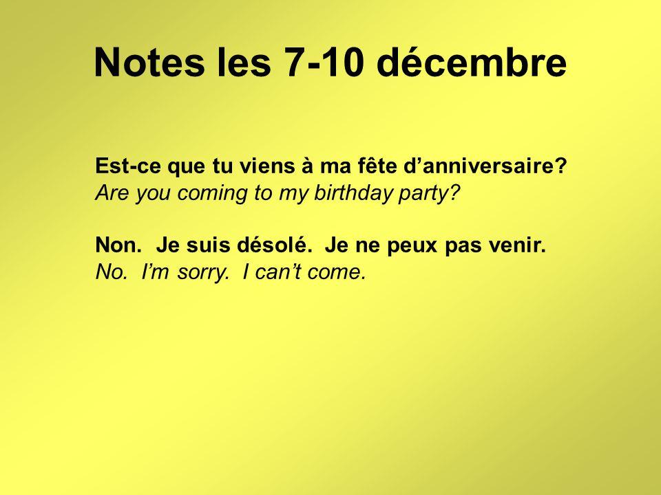 Notes les 7-10 décembre Est-ce que tu viens à ma fête d'anniversaire? Are you coming to my birthday party? Non. Je suis désolé. Je ne peux pas venir.