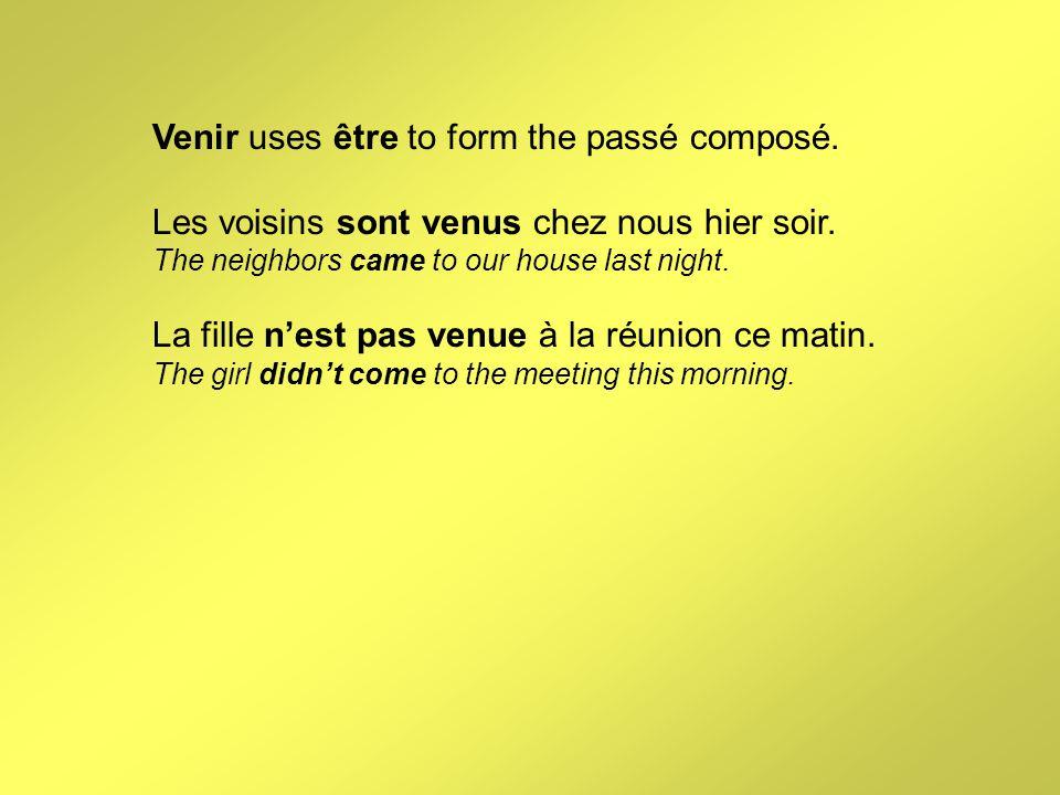 Venir uses être to form the passé composé. Les voisins sont venus chez nous hier soir. The neighbors came to our house last night. La fille n'est pas