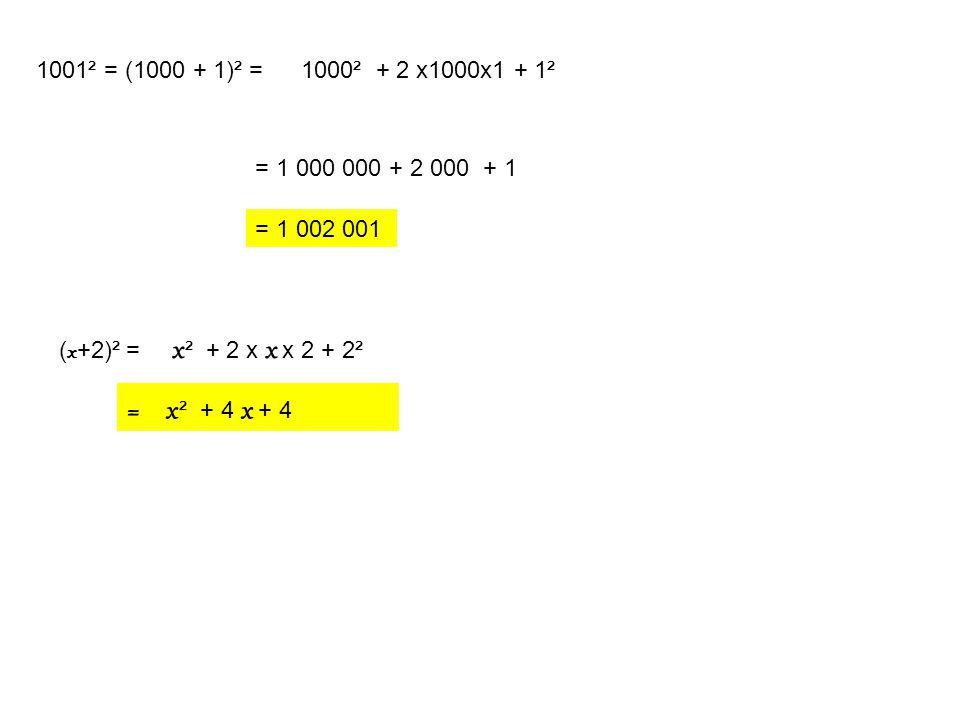 1001² = (1000 + 1)² =1000² + 2 x1000x1 + 1² = 1 000 000 + 2 000 + 1 = 1 002 001 ( x +2)² = x ² + 2 x x x 2 + 2² = x ² + 4 x + 4