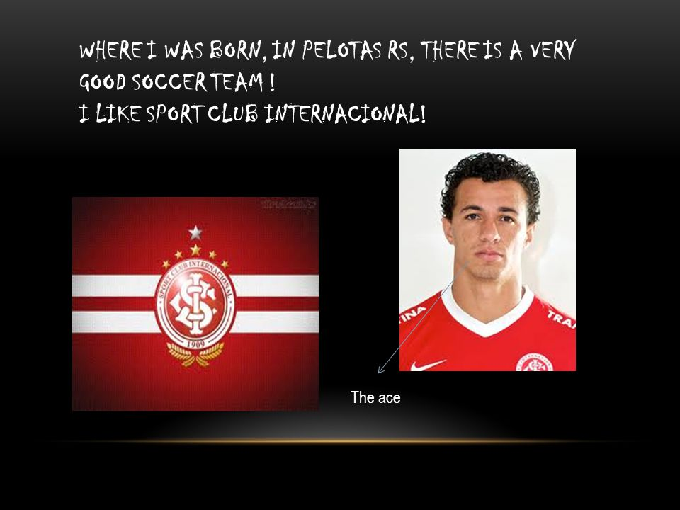 WHERE I WAS BORN, IN PELOTAS RS, THERE IS A VERY GOOD SOCCER TEAM ! I LIKE SPORT CLUB INTERNACIONAL! The ace