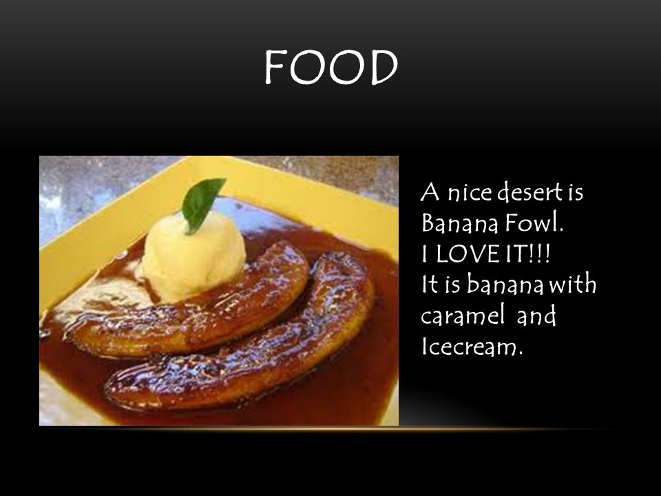 A nice desert is Banana Fowl. I LOVE IT!!! It is banana with caramel and Icecream. FOOD