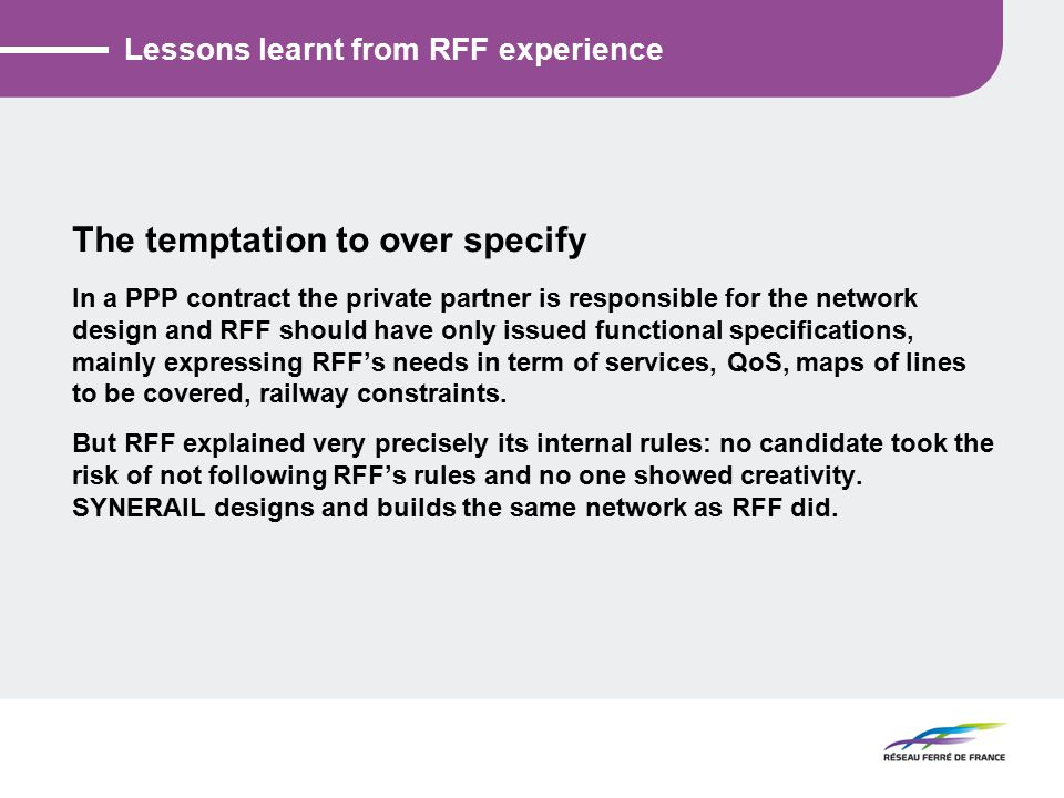 Lessons learnt from RFF experience The temptation to over specify In a PPP contract the private partner is responsible for the network design and RFF should have only issued functional specifications, mainly expressing RFF's needs in term of services, QoS, maps of lines to be covered, railway constraints.