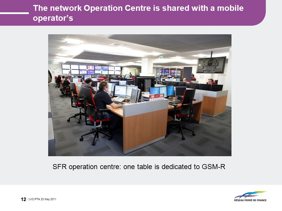 The network Operation Centre is shared with a mobile operator's / UIC/PTA 23 May 2011 12 SFR operation centre: one table is dedicated to GSM-R