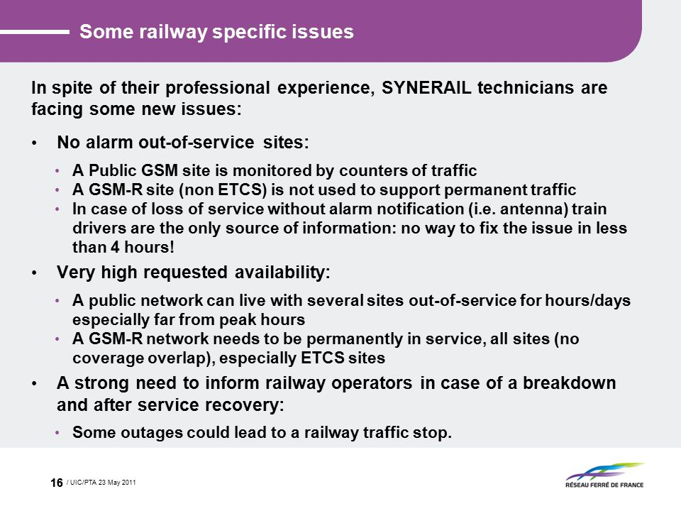 Some railway specific issues In spite of their professional experience, SYNERAIL technicians are facing some new issues: No alarm out-of-service sites: A Public GSM site is monitored by counters of traffic A GSM-R site (non ETCS) is not used to support permanent traffic In case of loss of service without alarm notification (i.e.