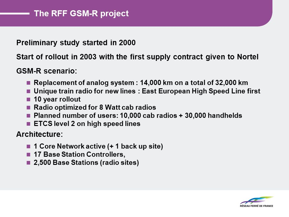 The RFF GSM-R project Preliminary study started in 2000 Start of rollout in 2003 with the first supply contract given to Nortel GSM-R scenario: Replacement of analog system : 14,000 km on a total of 32,000 km Unique train radio for new lines : East European High Speed Line first 10 year rollout Radio optimized for 8 Watt cab radios Planned number of users: 10,000 cab radios + 30,000 handhelds ETCS level 2 on high speed lines Architecture: 1 Core Network active (+ 1 back up site) 17 Base Station Controllers, 2,500 Base Stations (radio sites)
