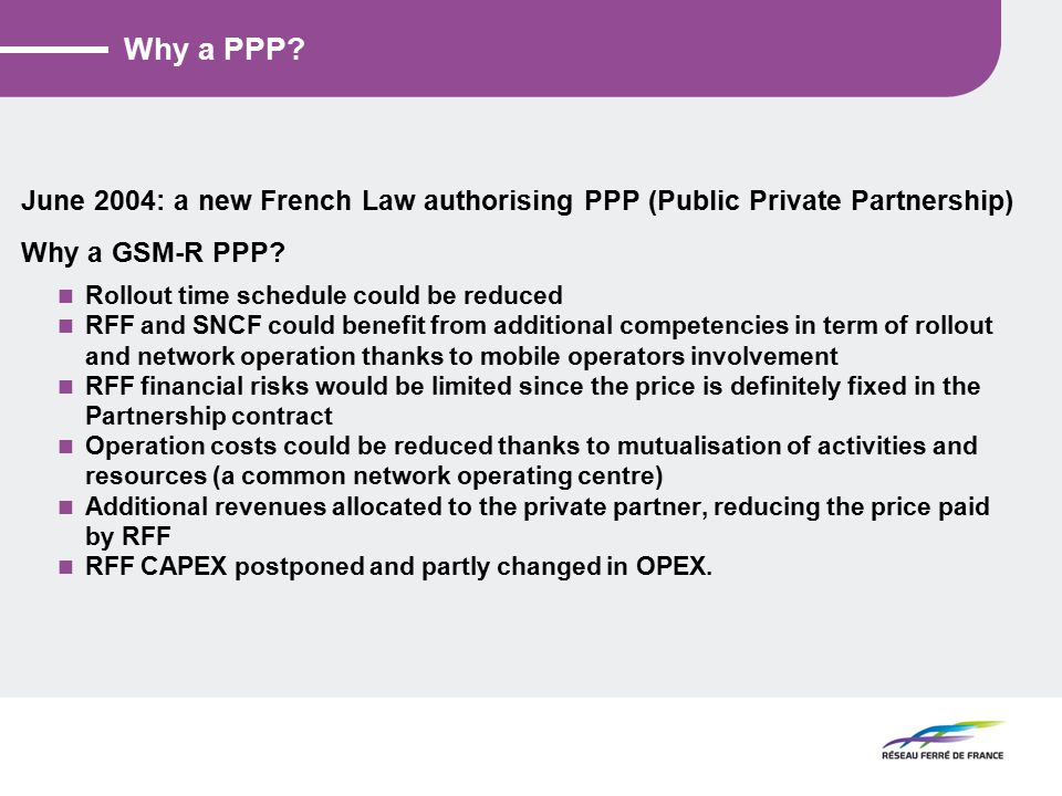 The main aspects of the French PPP contract A 15 year contract signed in March, 2010 with a new company named SYNERAIL Complete rollout of the GSM-R network Operation of the complete GSM-R network, including the part which was built by RFF (transfered to SYNERAIL in March, 2011) Maintenance, upgrade, replacement of all necessary hardware and software equipment until 2025 New services on the network in order to improve business revenue Future High Speed Lines: connection to the GSM-R national network and support of local GSM-R Base Station Subsystem (the radio sites) A very high grade of service: Train to ground radio, 100% compliant to EIRENE specification ETCS level 2 data transmission on High Speed Lines
