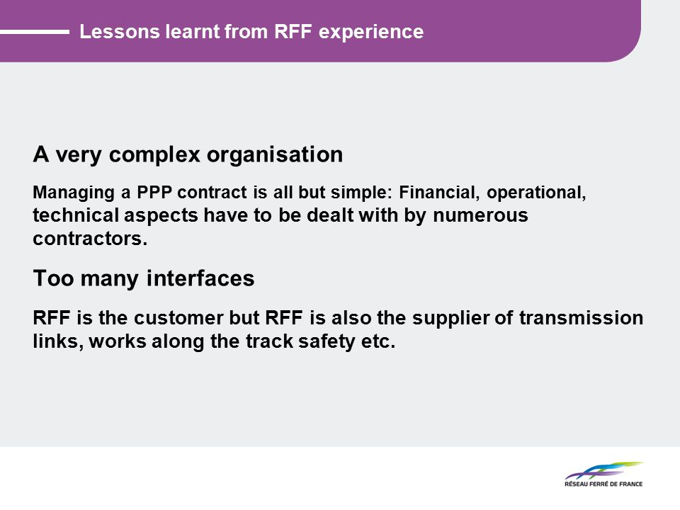 Lessons learnt from RFF experience A very complex organisation Managing a PPP contract is all but simple: Financial, operational, technical aspects have to be dealt with by numerous contractors.