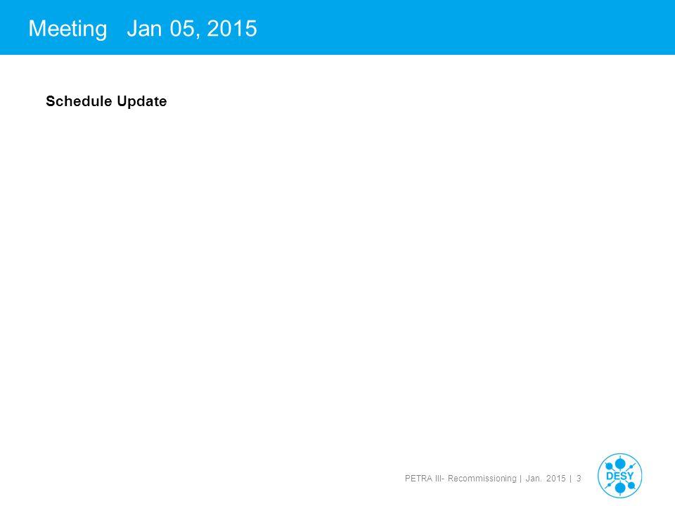 PETRA III- Recommissioning | Jan. 2015 | 3 Meeting Jan 05, 2015 Schedule Update