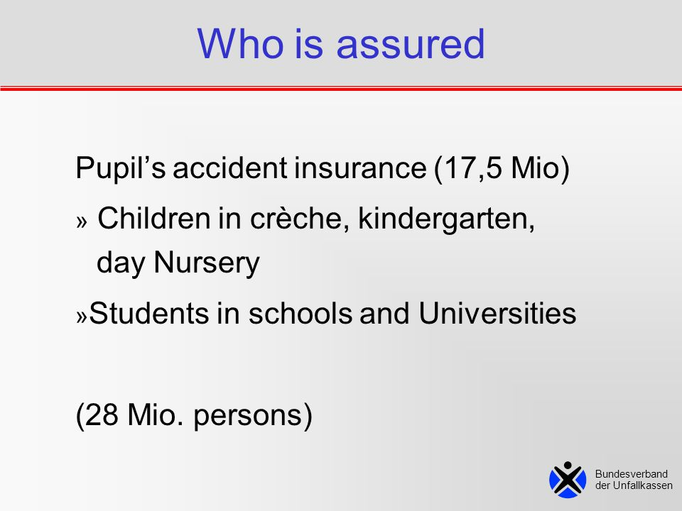 Who is assured Pupil's accident insurance (17,5 Mio) » Children in crèche, kindergarten, day Nursery » Students in schools and Universities (28 Mio.