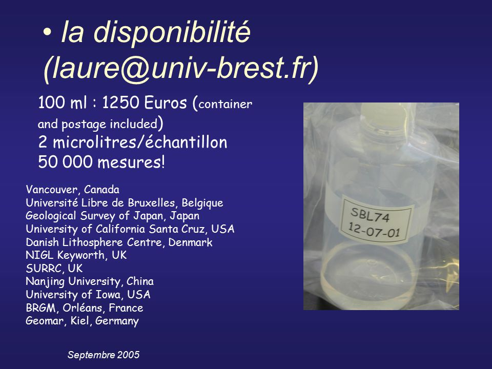 Septembre 2005 la disponibilité (laure@univ-brest.fr) 100 ml : 1250 Euros ( container and postage included ) 2 microlitres/échantillon 50 000 mesures.