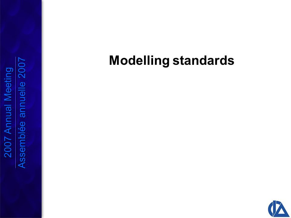 Risk Assessment Models Will be released as a Research Paper this summer General guidance is applicable to all models, but focused is on risk assessment models Fairly comprehensive list of considerations Not yet a how to model primer Expected to evolve as other Working Groups develop methodologies 2007 Annual Meeting Assemblée annuelle 2007 2007 Annual Meeting Assemblée annuelle 2007
