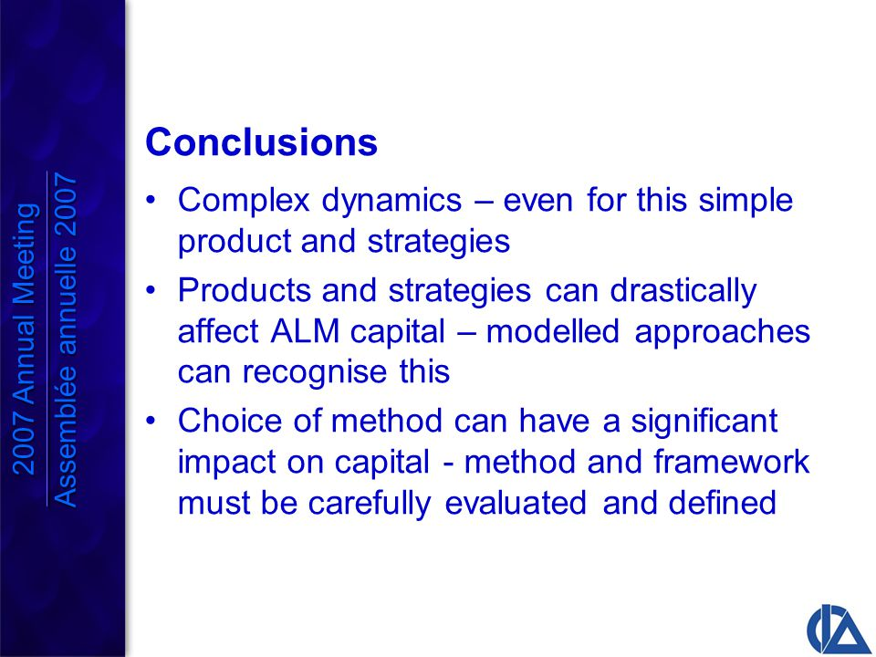 Conclusions Complex dynamics – even for this simple product and strategies Products and strategies can drastically affect ALM capital – modelled approaches can recognise this Choice of method can have a significant impact on capital - method and framework must be carefully evaluated and defined 2007 Annual Meeting Assemblée annuelle 2007 2007 Annual Meeting Assemblée annuelle 2007