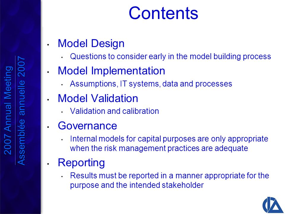 Capital Model Considerations Extreme scenarios Measuring tail risk with a valuation model may be like measuring time at the North Pole with a sundial Aggregating stand-alone results Must consider diversification, risk dependencies, risk interactions and risk concentrations Practical implementation of framework Nested stochastic framework requires approximations Need for pervasive use Capital models should be actively and regularly used for decision-making 2007 Annual Meeting Assemblée annuelle 2007 2007 Annual Meeting Assemblée annuelle 2007