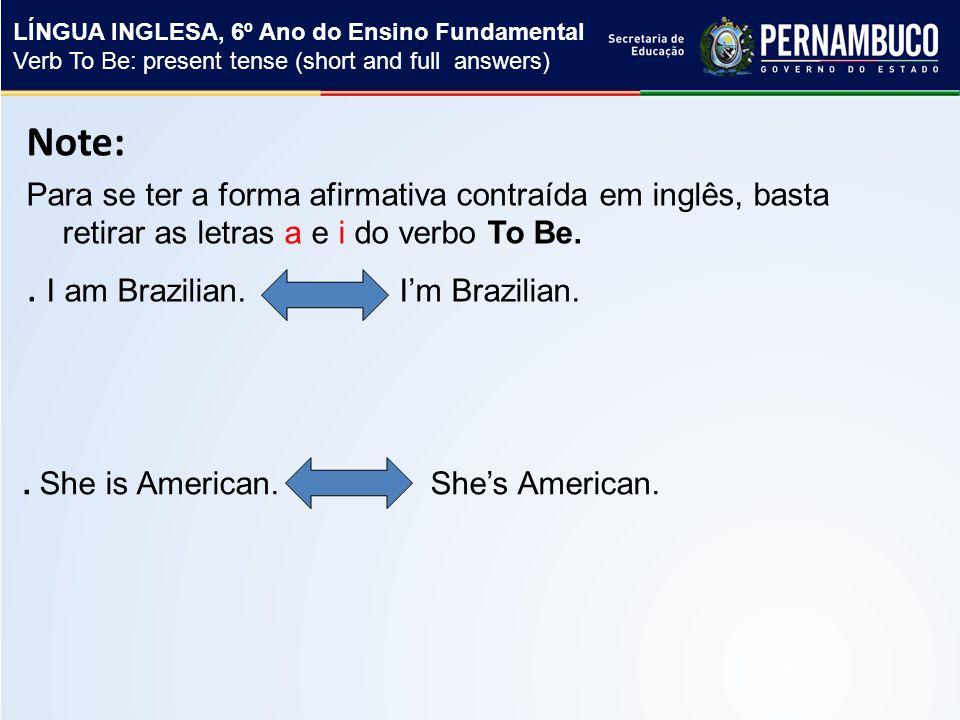 Note: Para se ter a forma afirmativa contraída em inglês, basta retirar as letras a e i do verbo To Be..
