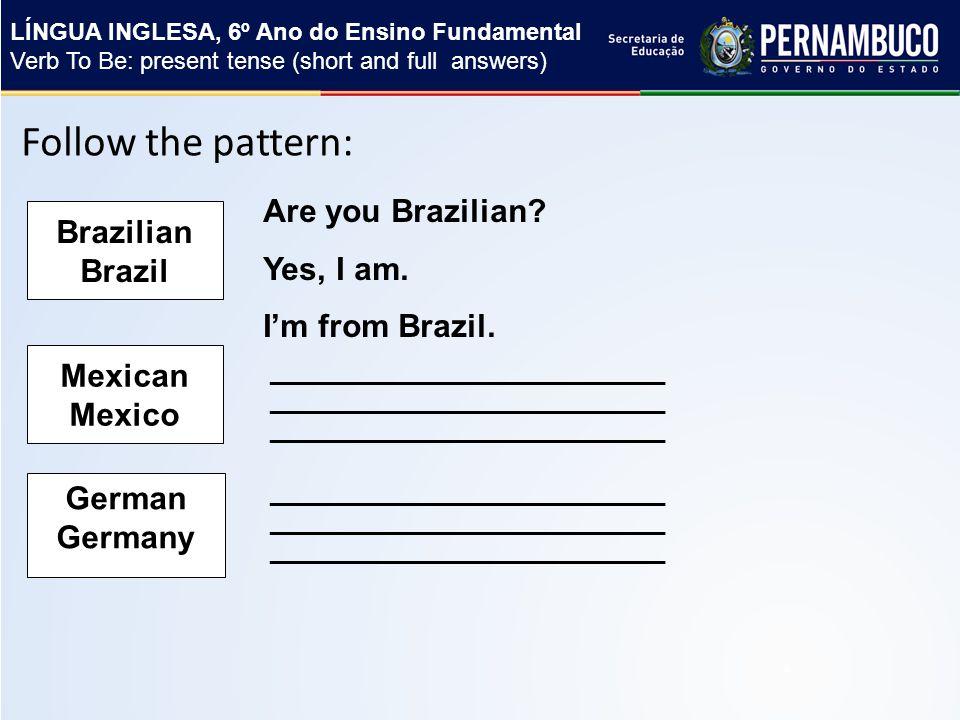 Follow the pattern: Brazilian Brazil Are you Brazilian.