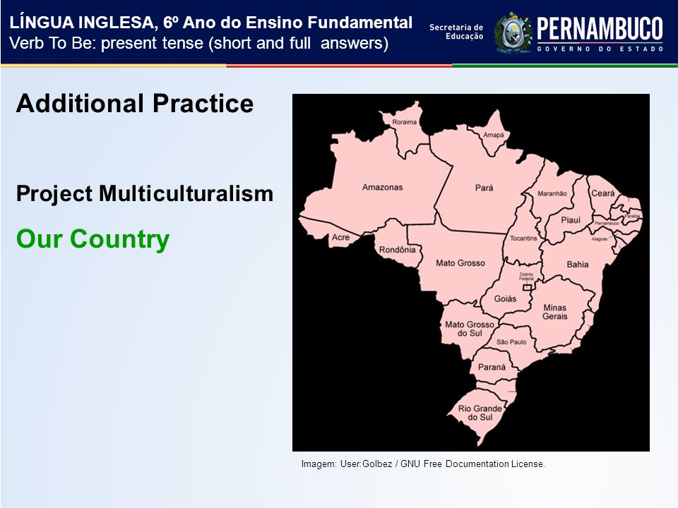 Additional Practice Project Multiculturalism Our Country LÍNGUA INGLESA, 6º Ano do Ensino Fundamental Verb To Be: present tense (short and full answers) Imagem: User:Golbez / GNU Free Documentation License.
