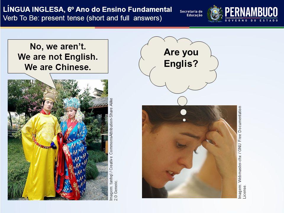 LÍNGUA INGLESA, 6º Ano do Ensino Fundamental Verb To Be: present tense (short and full answers) Imagem: tanhql / Creative CommonsAttribution-Share Alike 2.0 Generic.