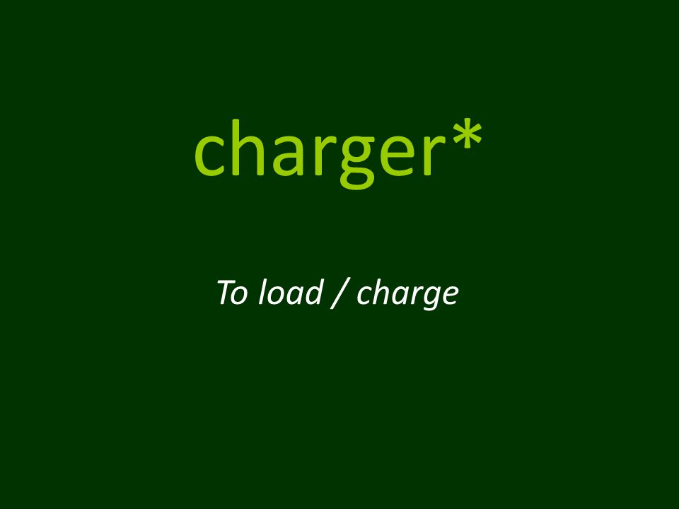 charger* To load / charge
