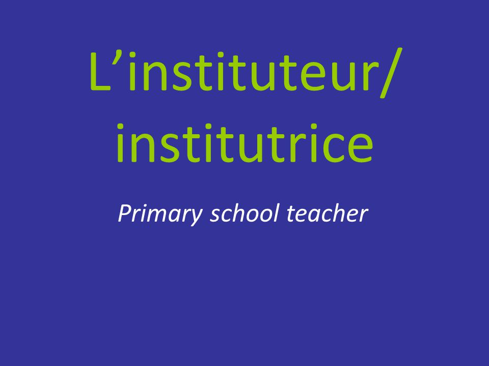 L'instituteur/ institutrice Primary school teacher