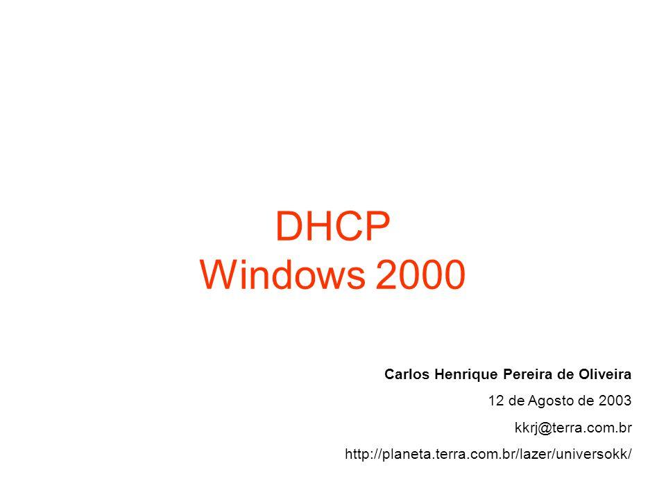 DHCP Windows 2000 Carlos Henrique Pereira de Oliveira 12 de Agosto de 2003 kkrj@terra.com.br http://planeta.terra.com.br/lazer/universokk/