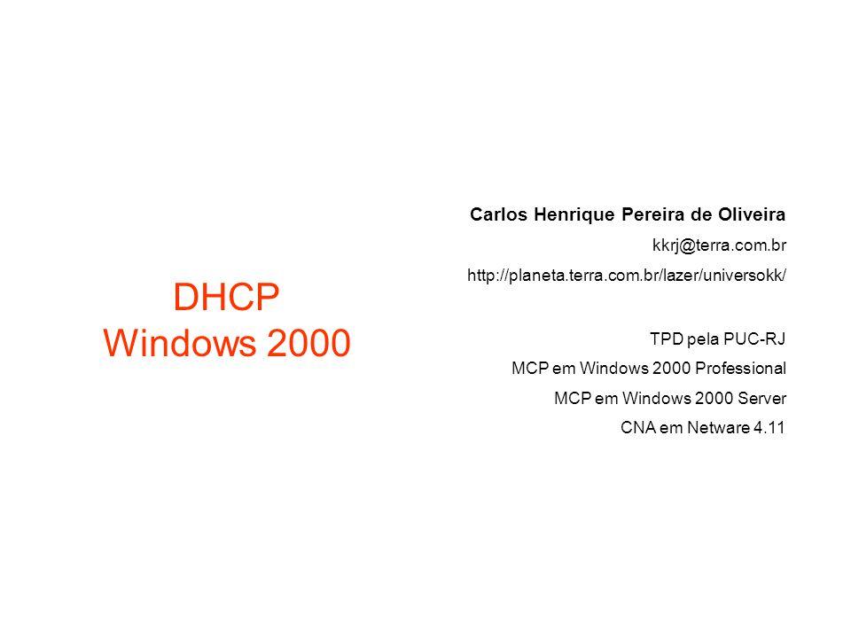 DHCP Windows 2000 Carlos Henrique Pereira de Oliveira kkrj@terra.com.br http://planeta.terra.com.br/lazer/universokk/ TPD pela PUC-RJ MCP em Windows 2000 Professional MCP em Windows 2000 Server CNA em Netware 4.11