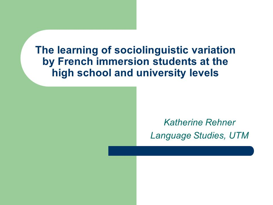The learning of sociolinguistic variation by French immersion students at the high school and university levels Katherine Rehner Language Studies, UTM