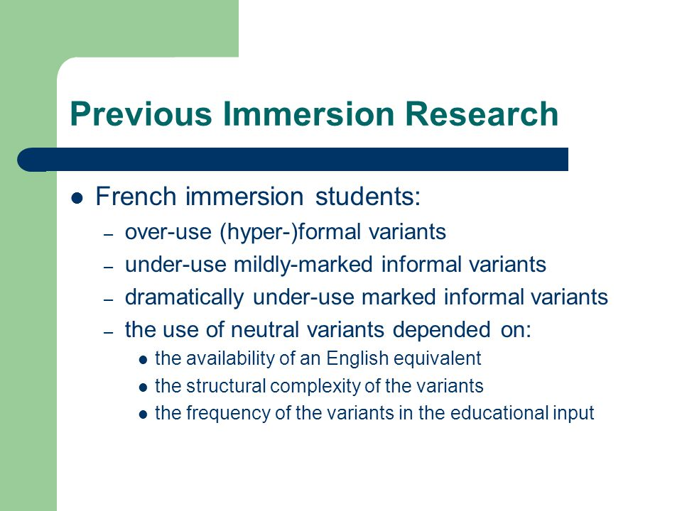 Previous Immersion Research French immersion students: – over-use (hyper-)formal variants – under-use mildly-marked informal variants – dramatically under-use marked informal variants – the use of neutral variants depended on: the availability of an English equivalent the structural complexity of the variants the frequency of the variants in the educational input