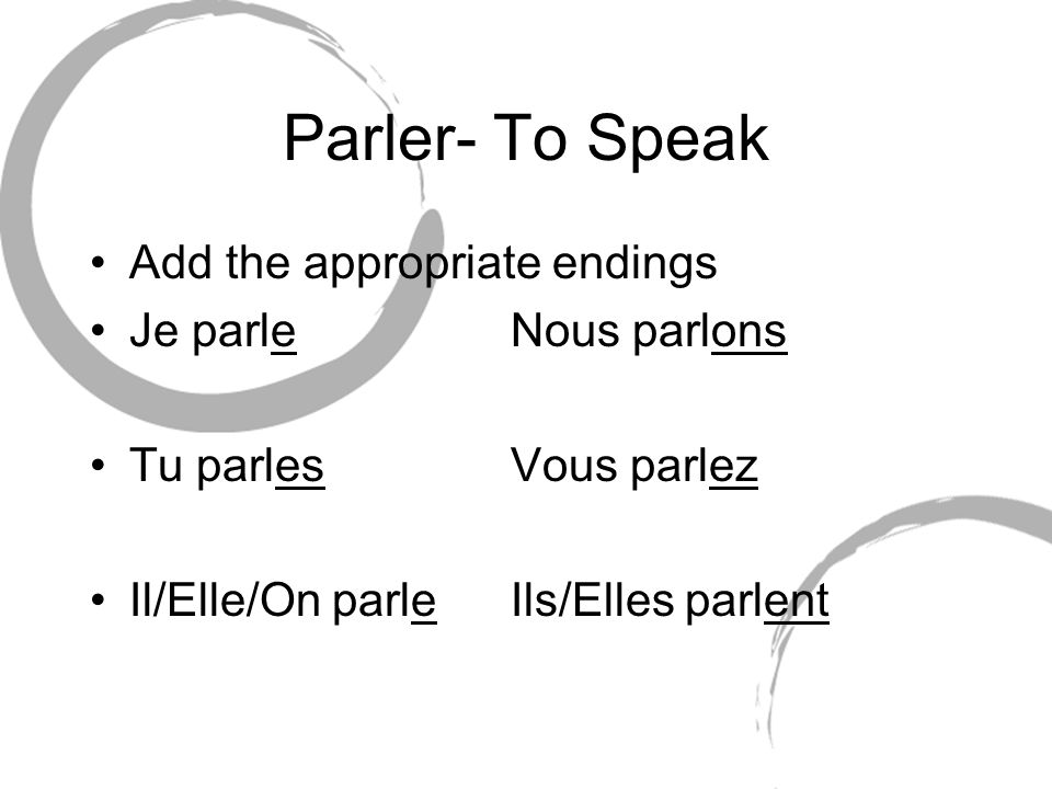Parler- To Speak Add the appropriate endings Je parleNous parlons Tu parlesVous parlez Il/Elle/On parleIls/Elles parlent