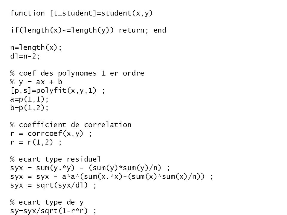 function [t_student]=student(x,y) if(length(x)~=length(y)) return; end n=length(x); dl=n-2; % coef des polynomes 1 er ordre % y = ax + b [p,s]=polyfit