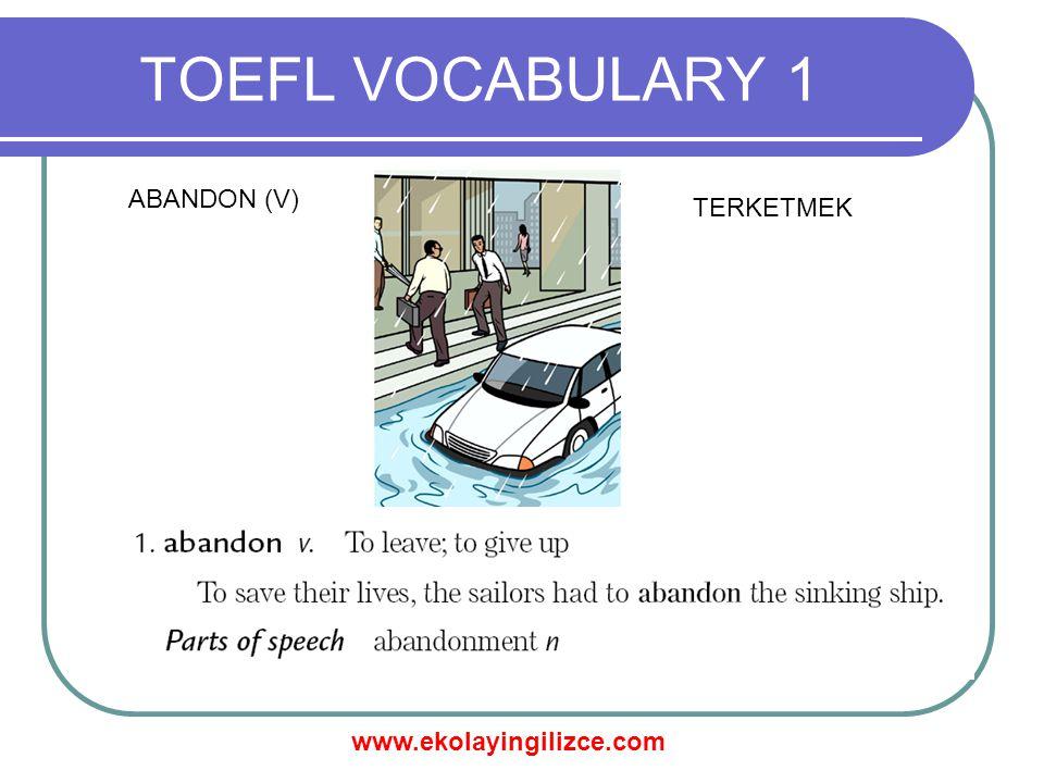 www.ekolayingilizce.com TOEFL VOCABULARY 1 ABANDON (V) TERKETMEK