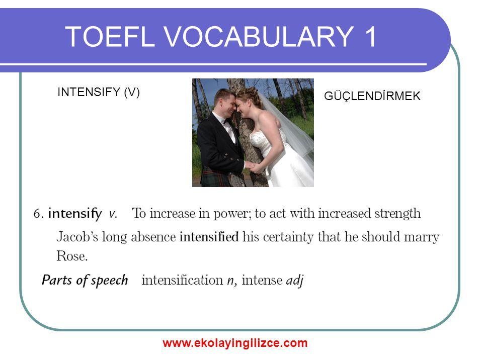 www.ekolayingilizce.com TOEFL VOCABULARY 1 INTENSIFY (V) GÜÇLENDİRMEK