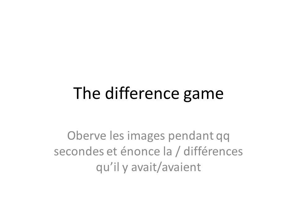 The difference game Oberve les images pendant qq secondes et énonce la / différences qu'il y avait/avaient