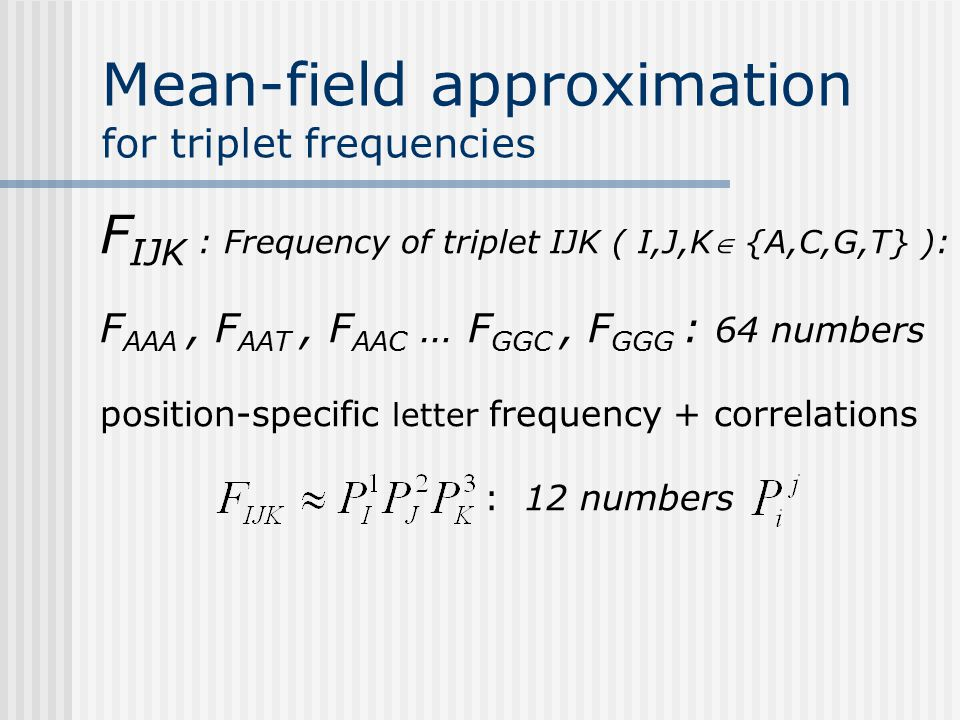 Mean-field approximation for triplet frequencies F IJK : Frequency of triplet IJK ( I,J,K {A,C,G,T} ): F AAA, F AAT, F AAC … F GGC, F GGG : 64 numbers position-specific letter frequency + correlations : 12 numbers