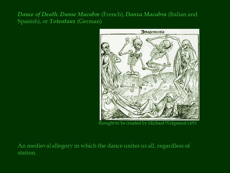 Dance of Death, Danse Macabre (French), Danza Macabra (Italian and Spanish), or Totentanz (German) An medieval allegory in which the dance unites us all, regardless of station.