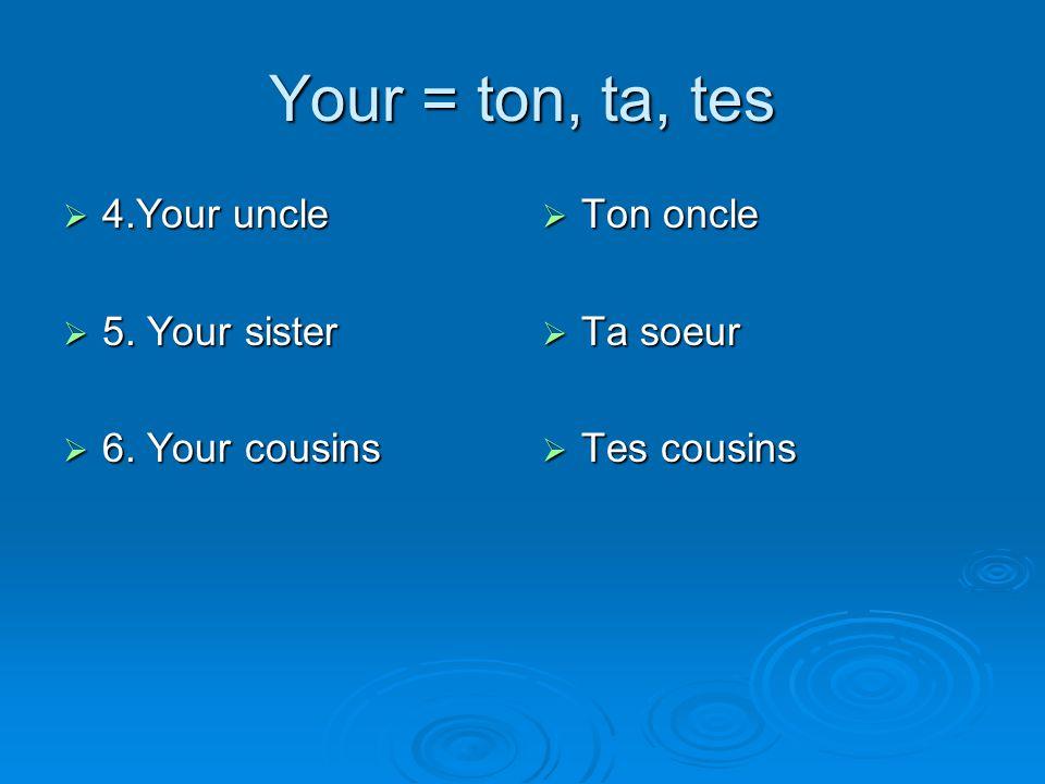 Your = ton, ta, tes  4.Your uncle  5. Your sister  6. Your cousins  Ton oncle  Ta soeur  Tes cousins