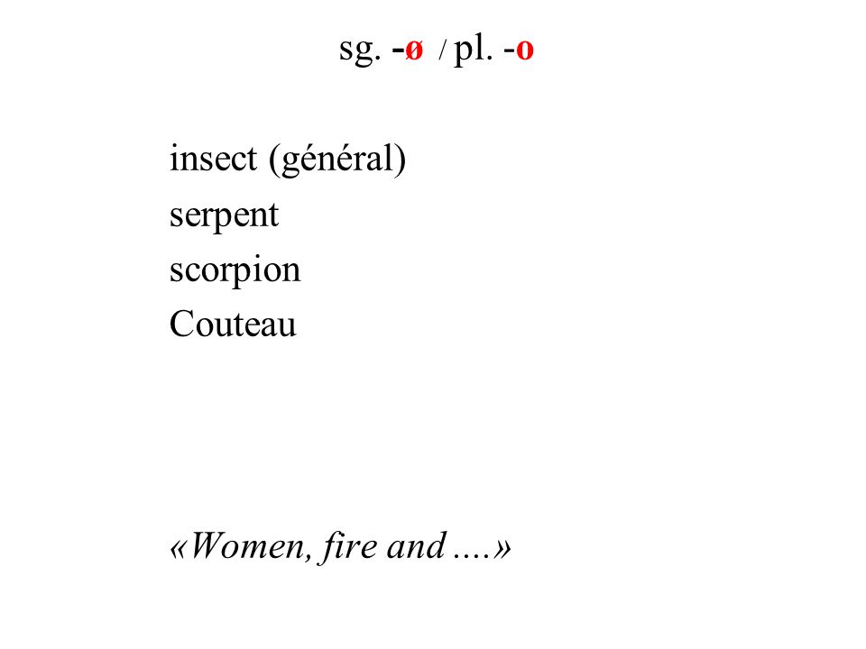 sg. -ø / pl. -o insect (général) serpent scorpion Couteau «Women, fire and....»
