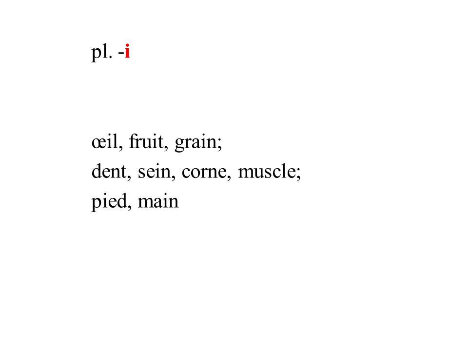 pl. -i œil, fruit, grain; dent, sein, corne, muscle; pied, main
