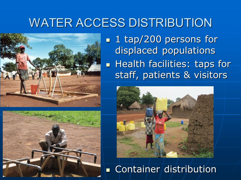 WATER ACCESS DISTRIBUTION 1 tap/200 persons for displaced populations 1 tap/200 persons for displaced populations Health facilities: taps for staff, patients & visitors Health facilities: taps for staff, patients & visitors Container distribution Container distribution